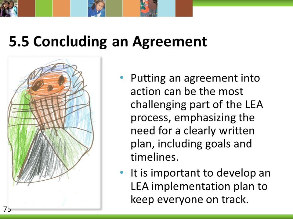 5.5 Concluding an Agreement Putting an agreement into action can be the most challenging part of the LEA process, emphasizing the need for a clearly written plan, including goals and timelines.