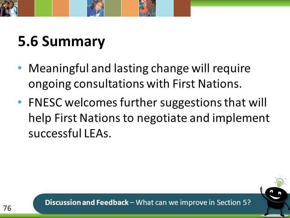 5.6 Summary Meaningful and lasting change will require ongoing consultations with First Nations. FNESC welcomes further suggestions that will help Fir