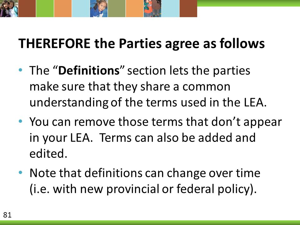 THEREFORE the Parties agree as follows The Definitions section lets the parties make sure that they share a common understanding of the terms used in the LEA.
