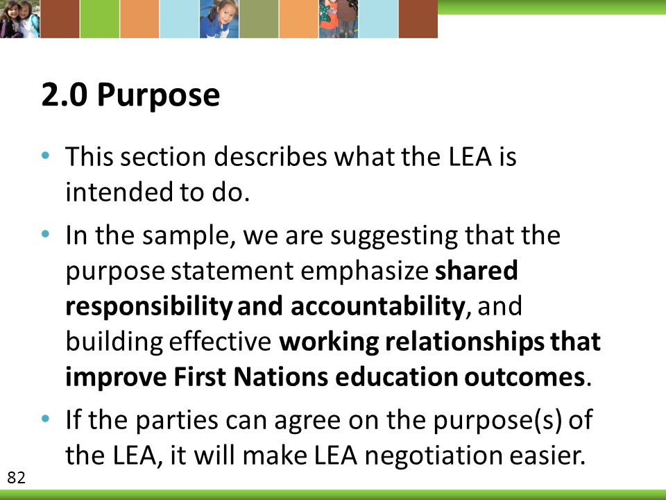 2.0 Purpose This section describes what the LEA is intended to do. In the sample, we are suggesting that the purpose statement emphasize shared respon