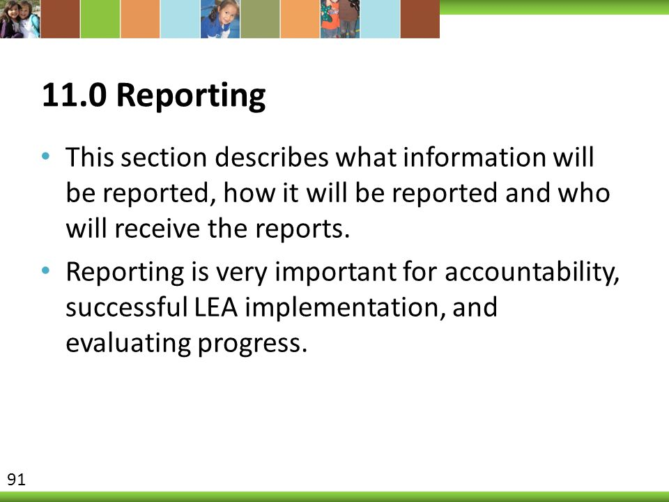 11.0 Reporting This section describes what information will be reported, how it will be reported and who will receive the reports. Reporting is very i