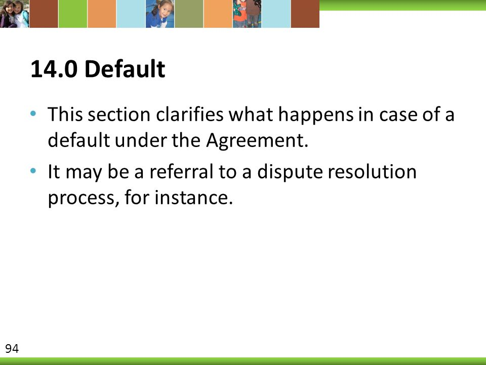 14.0 Default This section clarifies what happens in case of a default under the Agreement. It may be a referral to a dispute resolution process, for i
