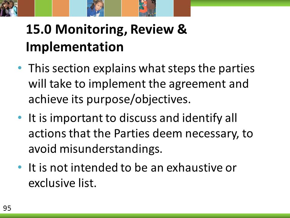 15.0 Monitoring, Review & Implementation This section explains what steps the parties will take to implement the agreement and achieve its purpose/obj