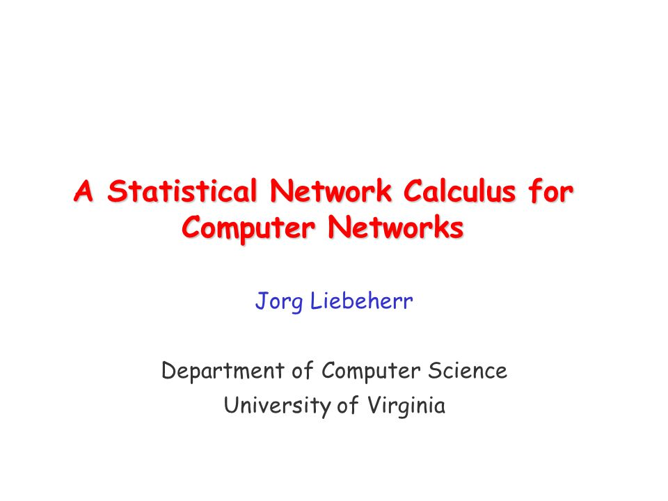 A Statistical Network Calculus for Computer Networks Jorg Liebeherr Department of Computer Science University of Virginia