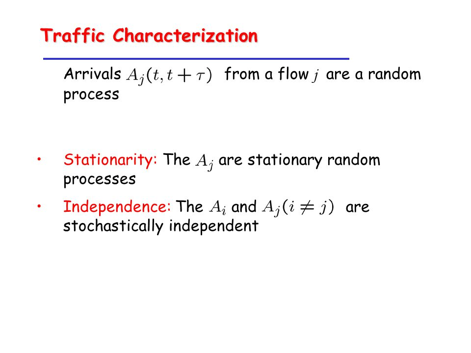 Arrivals from a flow j are a random process Stationarity: The are stationary random processes Independence: The and are stochastically independent Traffic Characterization