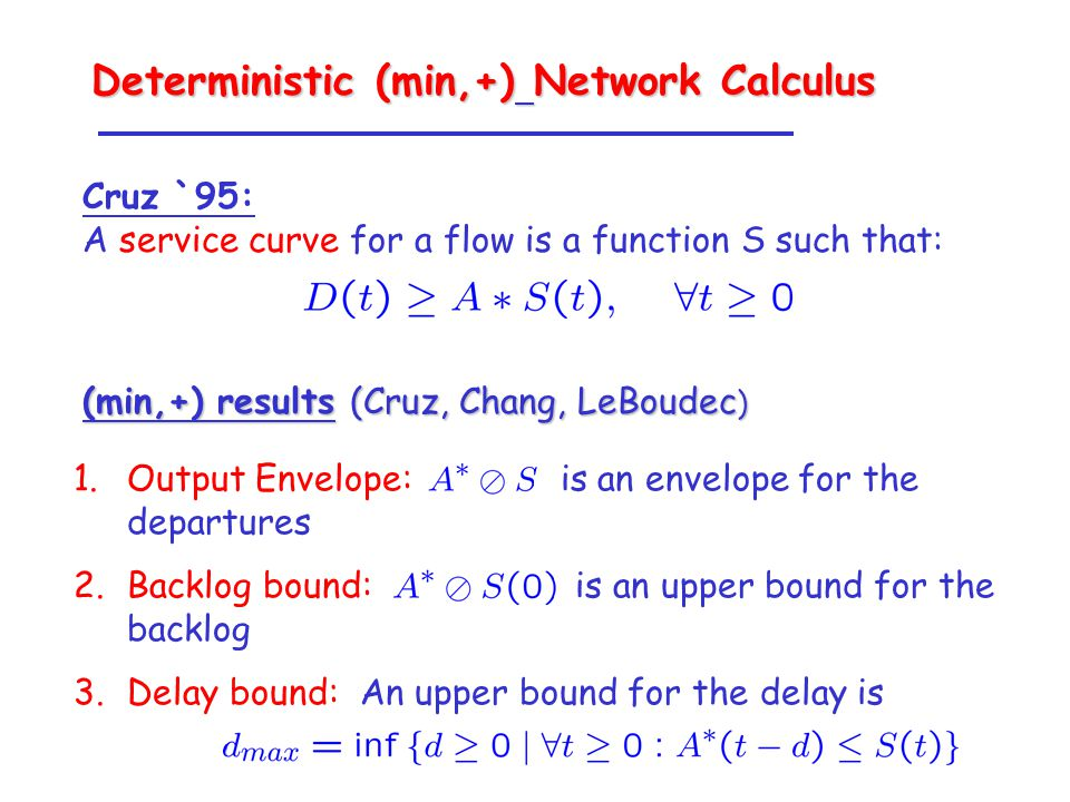 1.Output Envelope: is an envelope for the departures 2.Backlog bound: is an upper bound for the backlog 3.Delay bound: An upper bound for the delay is Cruz `95: A service curve for a flow is a function S such that: (min,+) results (Cruz, Chang, LeBoudec ) Deterministic (min,+) Network Calculus