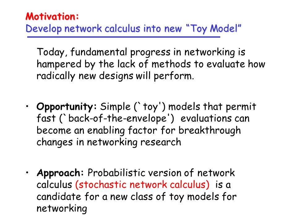 Motivation: Develop network calculus into new Toy Model Today, fundamental progress in networking is hampered by the lack of methods to evaluate how radically new designs will perform.