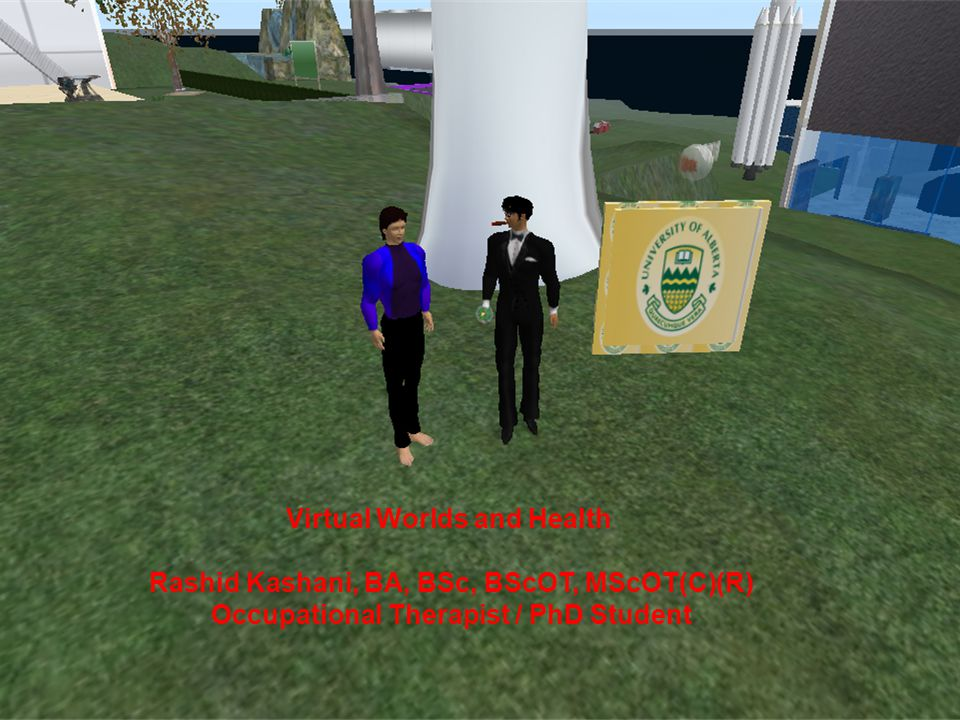Virtual Worlds and Health Rashid Kashani, BA, BSc, BScOT, MScOT(C)(R) Occupational Therapist / PhD Student
