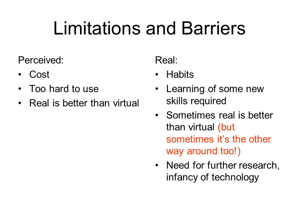Limitations and Barriers Perceived: Cost Too hard to use Real is better than virtual Real: Habits Learning of some new skills required Sometimes real is better than virtual (but sometimes it's the other way around too!) Need for further research, infancy of technology
