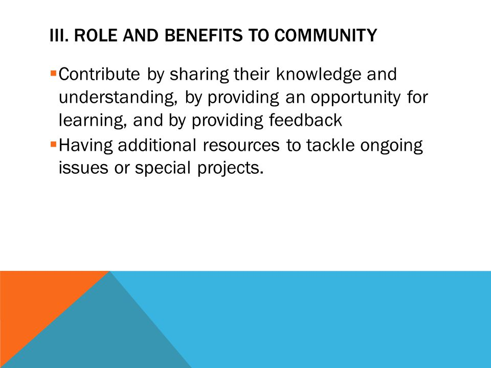 III. ROLE AND BENEFITS TO COMMUNITY  Contribute by sharing their knowledge and understanding, by providing an opportunity for learning, and by provid
