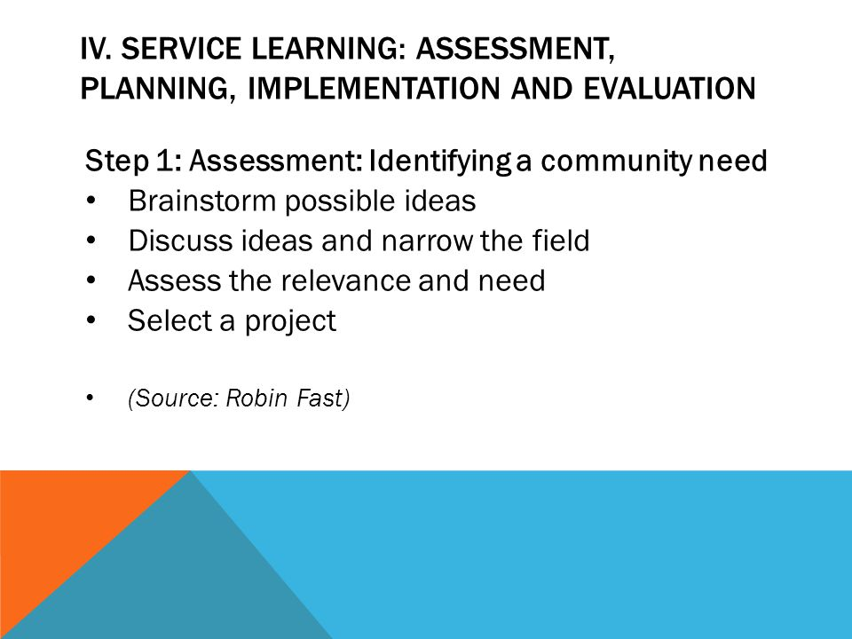 IV. SERVICE LEARNING: ASSESSMENT, PLANNING, IMPLEMENTATION AND EVALUATION Step 1: Assessment: Identifying a community need Brainstorm possible ideas D