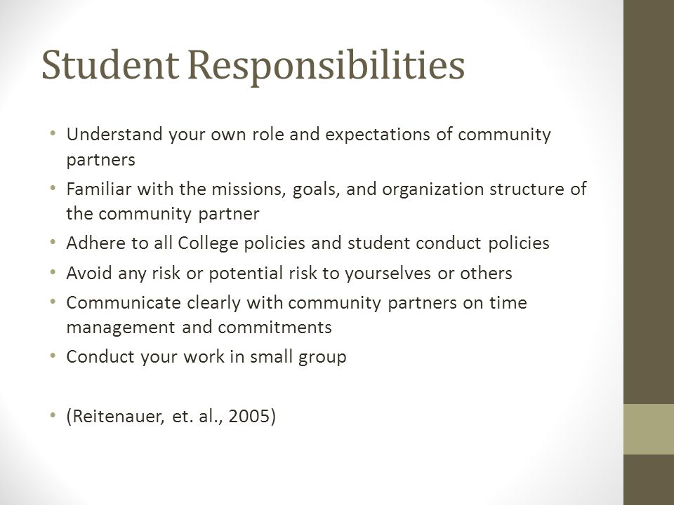 Student Responsibilities Understand your own role and expectations of community partners Familiar with the missions, goals, and organization structure of the community partner Adhere to all College policies and student conduct policies Avoid any risk or potential risk to yourselves or others Communicate clearly with community partners on time management and commitments Conduct your work in small group (Reitenauer, et.