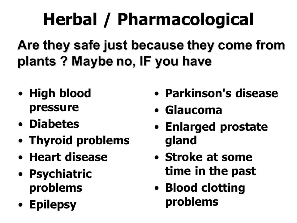 Herbal / Pharmacological High blood pressure Diabetes Thyroid problems Heart disease Psychiatric problems Epilepsy Parkinson s disease Glaucoma Enlarged prostate gland Stroke at some time in the past Blood clotting problems Are they safe just because they come from plants .