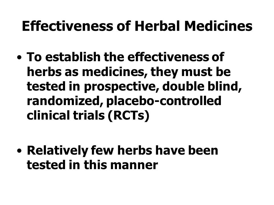 Effectiveness of Herbal Medicines To establish the effectiveness of herbs as medicines, they must be tested in prospective, double blind, randomized, placebo-controlled clinical trials (RCTs) Relatively few herbs have been tested in this manner