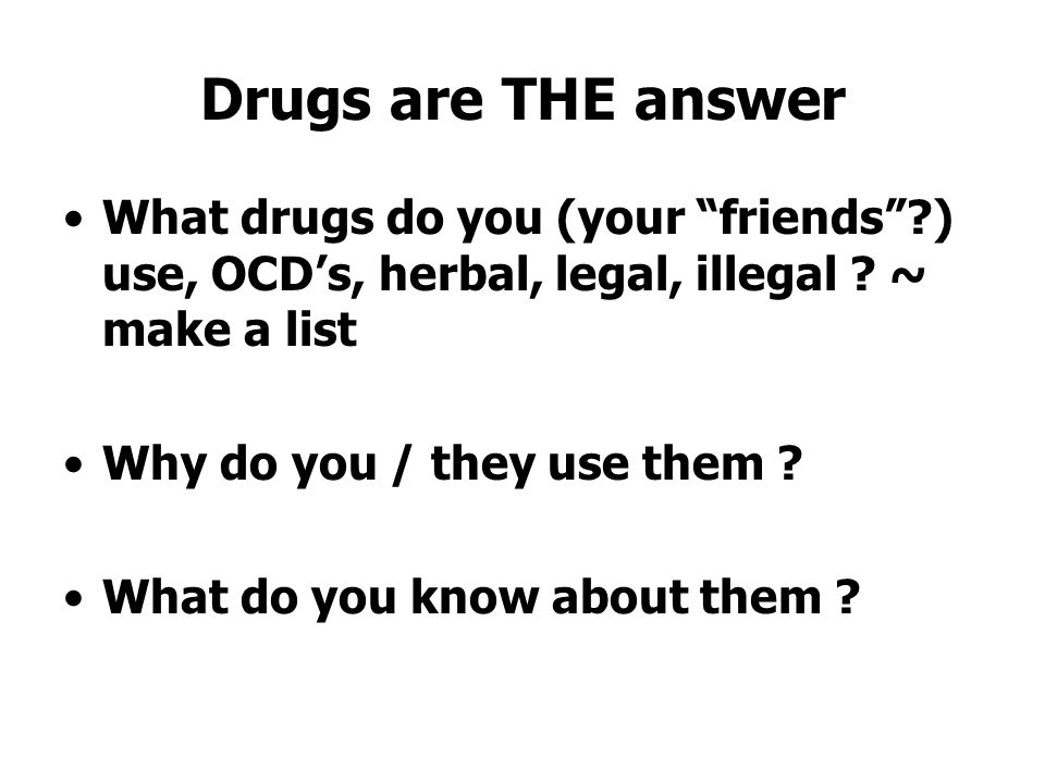 Drugs are THE answer What drugs do you (your friends ?) use, OCD's, herbal, legal, illegal .