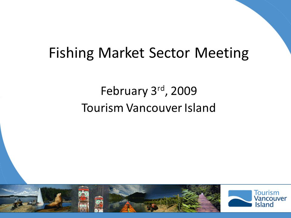 Fishing Market Sector Meeting February 3 rd, 2009 Tourism Vancouver Island