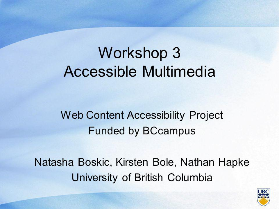 Workshop 3 Accessible Multimedia Web Content Accessibility Project Funded by BCcampus Natasha Boskic, Kirsten Bole, Nathan Hapke University of British Columbia