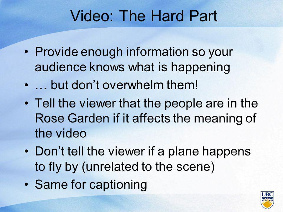 Video: The Hard Part Provide enough information so your audience knows what is happening … but don't overwhelm them.