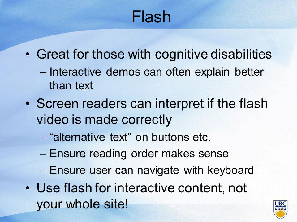 Flash Great for those with cognitive disabilities –Interactive demos can often explain better than text Screen readers can interpret if the flash video is made correctly – alternative text on buttons etc.