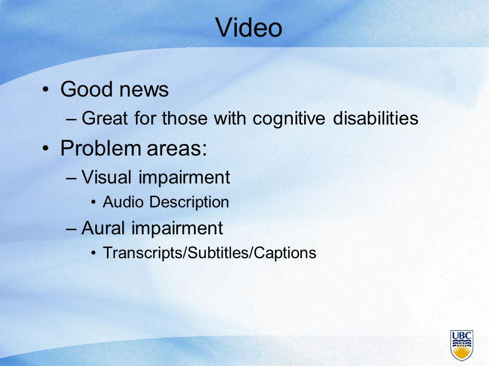 Video Good news –Great for those with cognitive disabilities Problem areas: –Visual impairment Audio Description –Aural impairment Transcripts/Subtitles/Captions