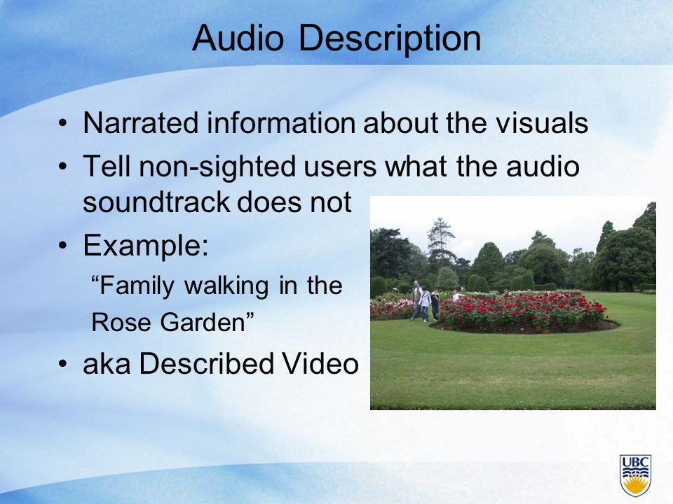 Audio Description Narrated information about the visuals Tell non-sighted users what the audio soundtrack does not Example: Family walking in the Rose Garden aka Described Video