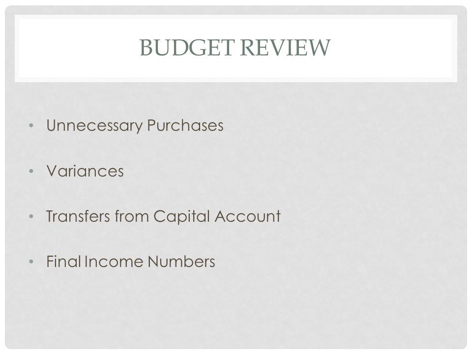 BUDGET REVIEW Unnecessary Purchases Variances Transfers from Capital Account Final Income Numbers