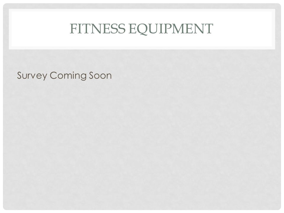 FITNESS EQUIPMENT Survey Coming Soon