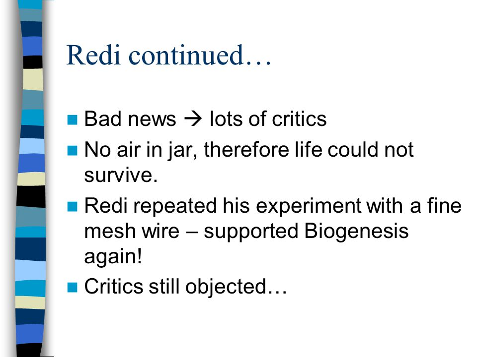 Redi continued… Bad news  lots of critics No air in jar, therefore life could not survive. Redi repeated his experiment with a fine mesh wire – suppo