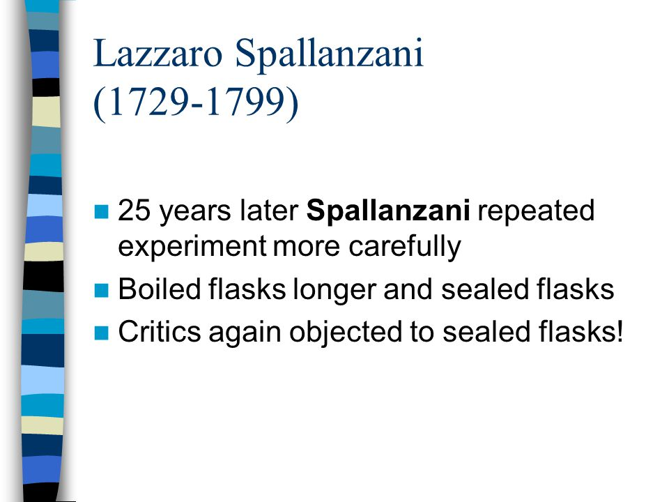 Lazzaro Spallanzani (1729-1799) 25 years later Spallanzani repeated experiment more carefully Boiled flasks longer and sealed flasks Critics again obj