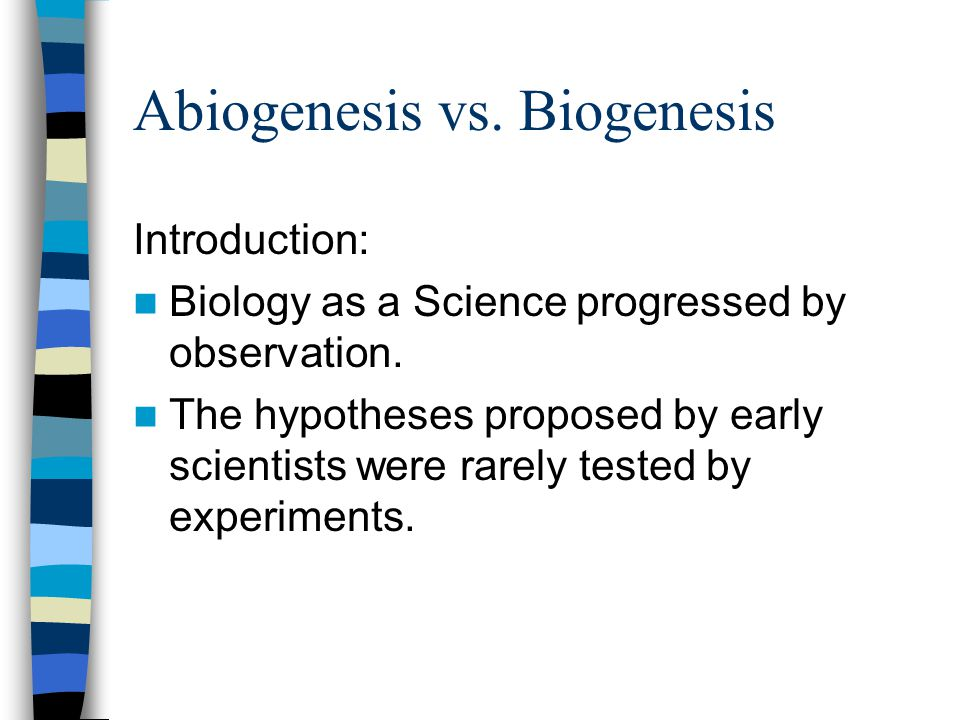 Abiogenesis vs. Biogenesis Introduction: Biology as a Science progressed by observation. The hypotheses proposed by early scientists were rarely teste