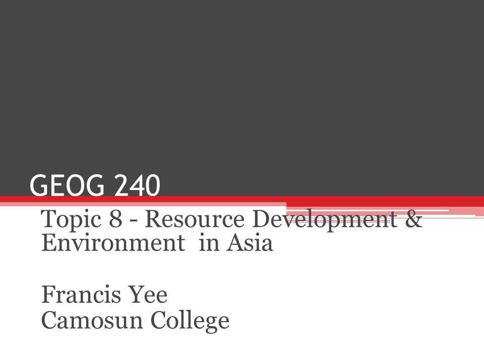 GEOG 240 Topic 8 - Resource Development & Environment in Asia Francis Yee Camosun College