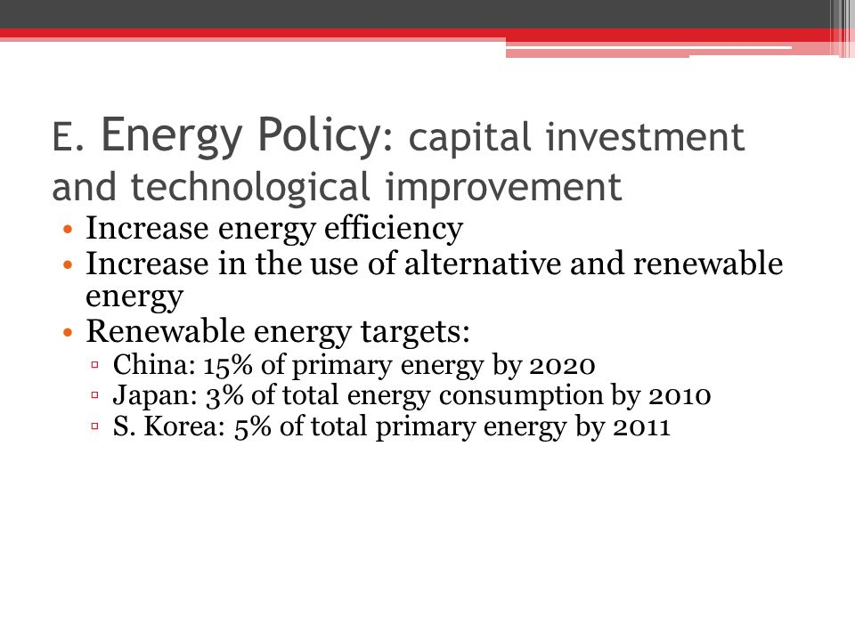 E. Energy Policy : capital investment and technological improvement Increase energy efficiency Increase in the use of alternative and renewable energy