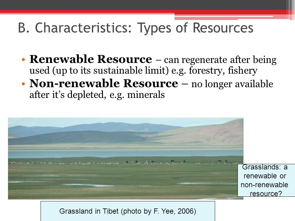 B. Characteristics: Types of Resources Renewable Resource – can regenerate after being used (up to its sustainable limit) e.g. forestry, fishery Non-r