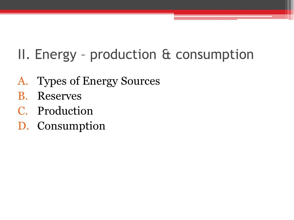 II. Energy – production & consumption A.Types of Energy Sources B.Reserves C.Production D.Consumption