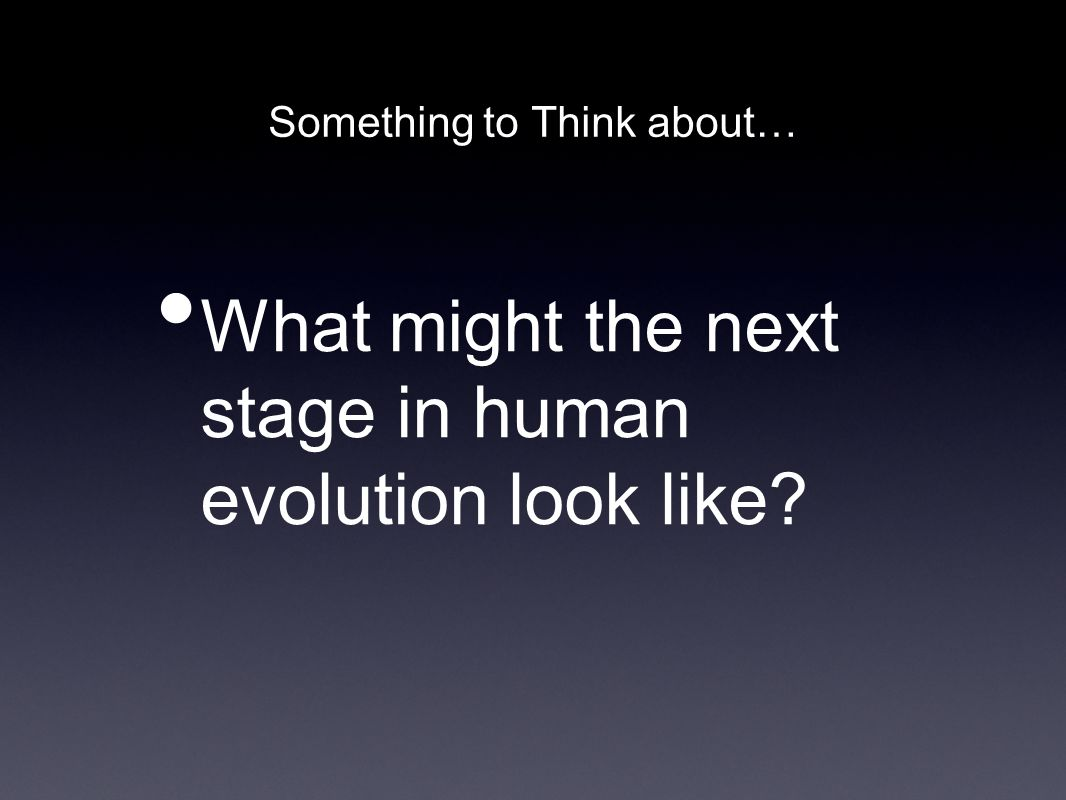 Something to Think about… What might the next stage in human evolution look like?