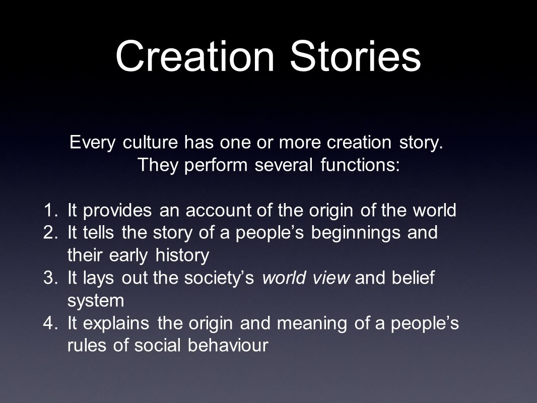 Creation Stories Every culture has one or more creation story. They perform several functions: 1. It provides an account of the origin of the world 2.