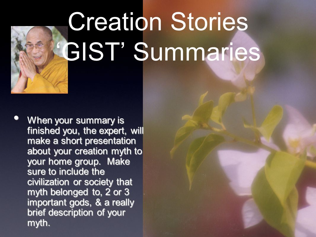 Creation Stories 'GIST' Summaries When your summary is finished you, the expert, will make a short presentation about your creation myth to your home
