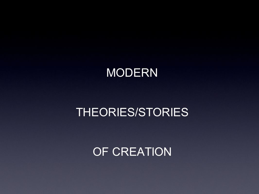 MODERN THEORIES/STORIES OF CREATION