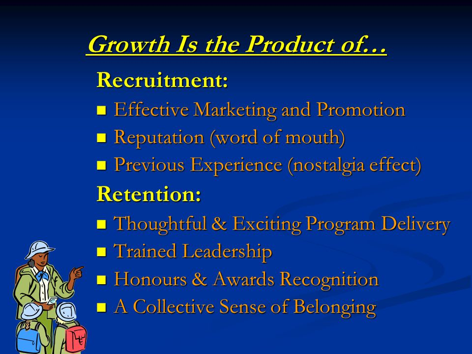 Growth Is the Product of… Recruitment: Effective Marketing and Promotion Effective Marketing and Promotion Reputation (word of mouth) Reputation (word of mouth) Previous Experience (nostalgia effect) Previous Experience (nostalgia effect)Retention: Thoughtful & Exciting Program Delivery Thoughtful & Exciting Program Delivery Trained Leadership Trained Leadership Honours & Awards Recognition Honours & Awards Recognition A Collective Sense of Belonging A Collective Sense of Belonging