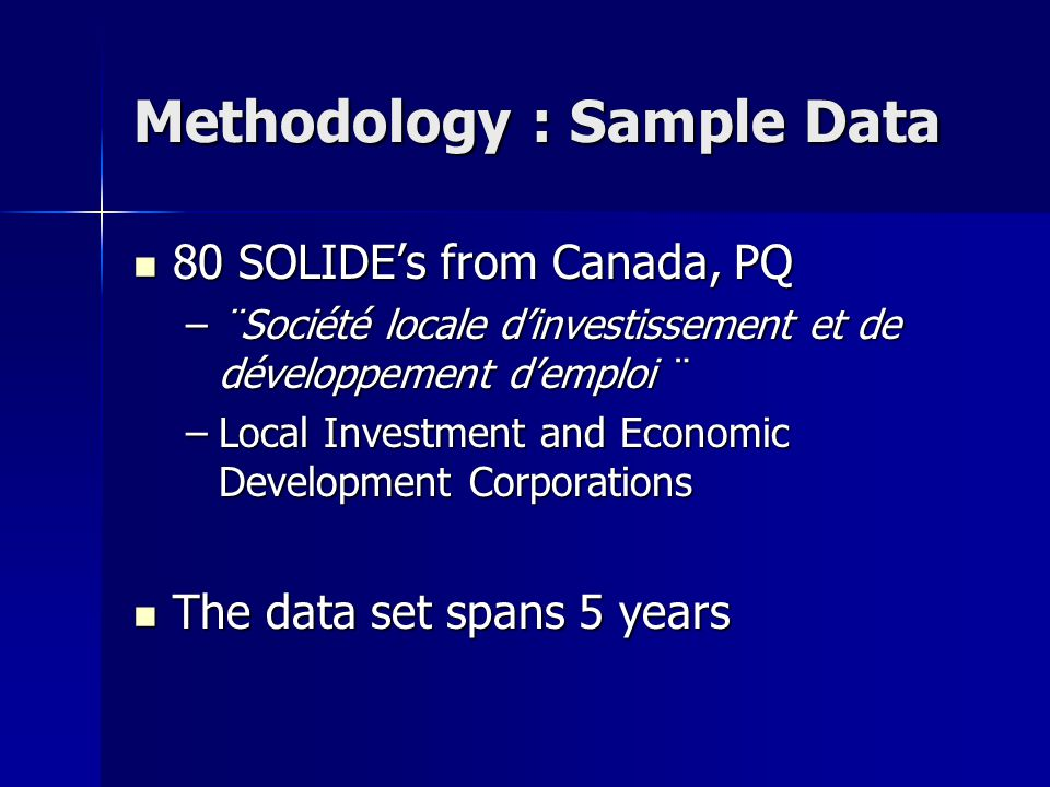Methodology : Sample Data 80 SOLIDE's from Canada, PQ 80 SOLIDE's from Canada, PQ –¨Société locale d'investissement et de développement d'emploi ¨ –Local Investment and Economic Development Corporations The data set spans 5 years The data set spans 5 years