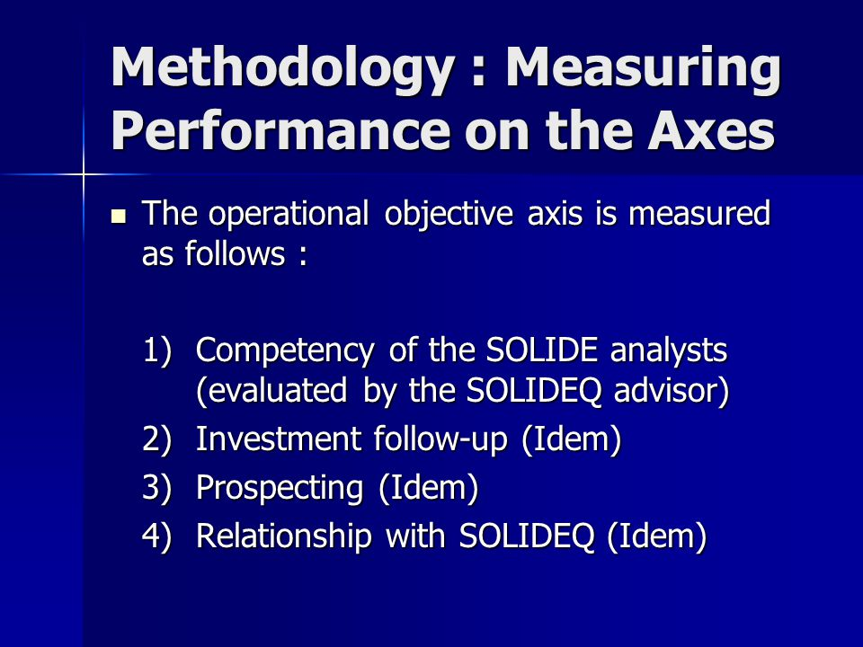 Methodology : Measuring Performance on the Axes The operational objective axis is measured as follows : The operational objective axis is measured as follows : 1)Competency of the SOLIDE analysts (evaluated by the SOLIDEQ advisor) 2)Investment follow-up (Idem) 3)Prospecting (Idem) 4)Relationship with SOLIDEQ (Idem)