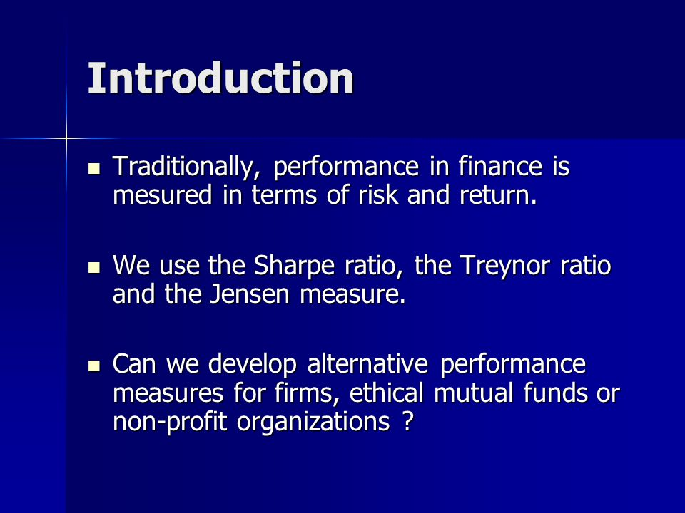 Introduction Traditionally, performance in finance is mesured in terms of risk and return.