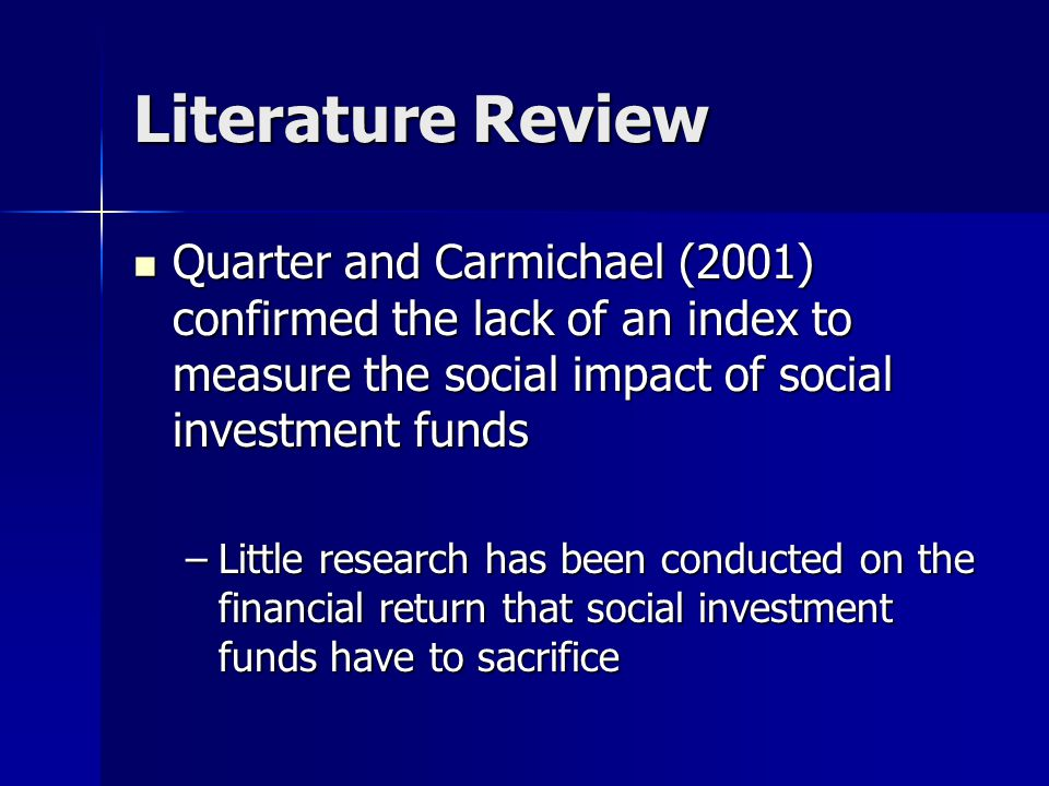Literature Review Quarter and Carmichael (2001) confirmed the lack of an index to measure the social impact of social investment funds Quarter and Carmichael (2001) confirmed the lack of an index to measure the social impact of social investment funds –Little research has been conducted on the financial return that social investment funds have to sacrifice