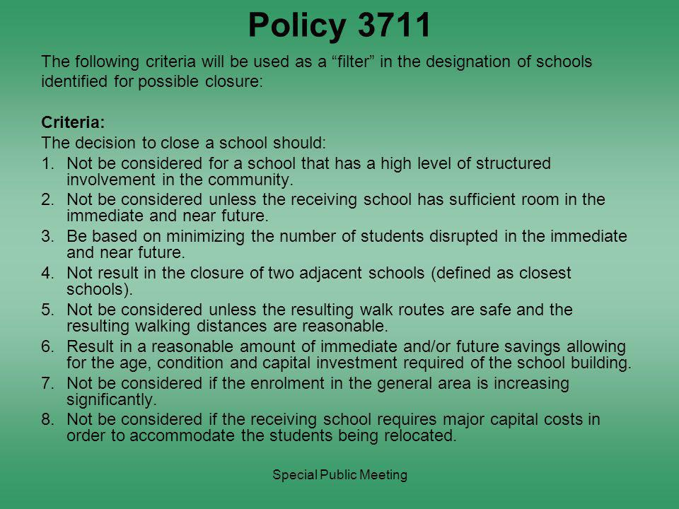 Special Public Meeting Policy 3711 The following criteria will be used as a filter in the designation of schools identified for possible closure: Criteria: The decision to close a school should: 1.Not be considered for a school that has a high level of structured involvement in the community.