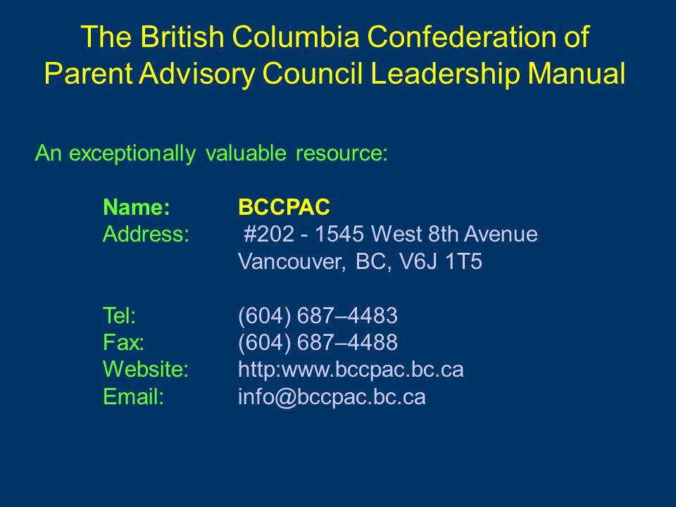 An exceptionally valuable resource: Name:BCCPAC Address: #202 - 1545 West 8th Avenue Vancouver, BC, V6J 1T5 Tel: (604) 687–4483 Fax: (604) 687–4488 Website: http:www.bccpac.bc.ca Email: info@bccpac.bc.ca The British Columbia Confederation of Parent Advisory Council Leadership Manual