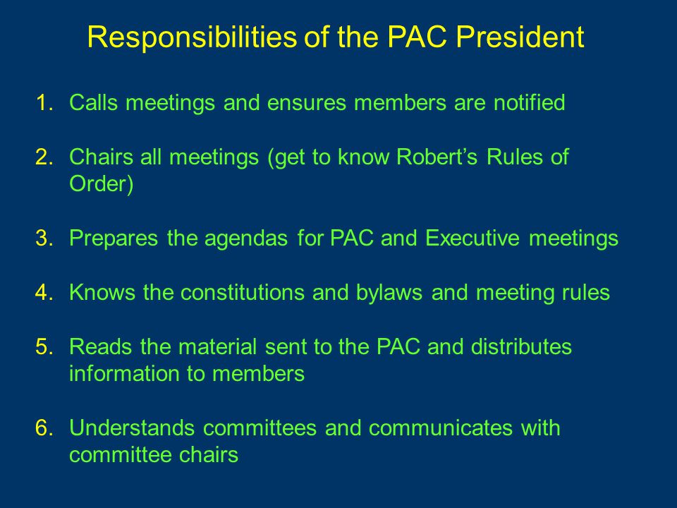 1.Calls meetings and ensures members are notified 2.Chairs all meetings (get to know Robert's Rules of Order) 3.Prepares the agendas for PAC and Execu