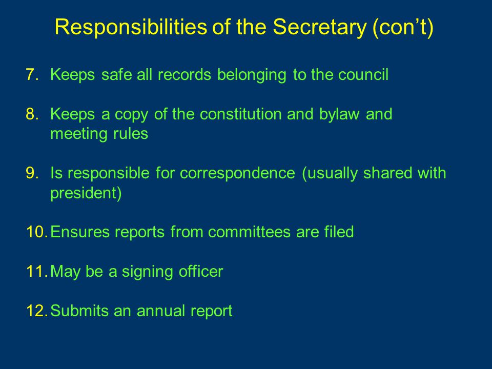7.Keeps safe all records belonging to the council 8.Keeps a copy of the constitution and bylaw and meeting rules 9.Is responsible for correspondence (usually shared with president) 10.Ensures reports from committees are filed 11.May be a signing officer 12.Submits an annual report Responsibilities of the Secretary (con't)
