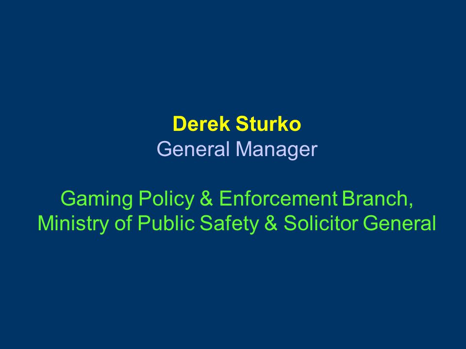Derek Sturko General Manager Gaming Policy & Enforcement Branch, Ministry of Public Safety & Solicitor General