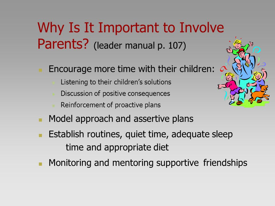 Why Is It Important to Involve Parents? (leader manual p. 107) Encourage more time with their children: Listening to their children's solutions Discus