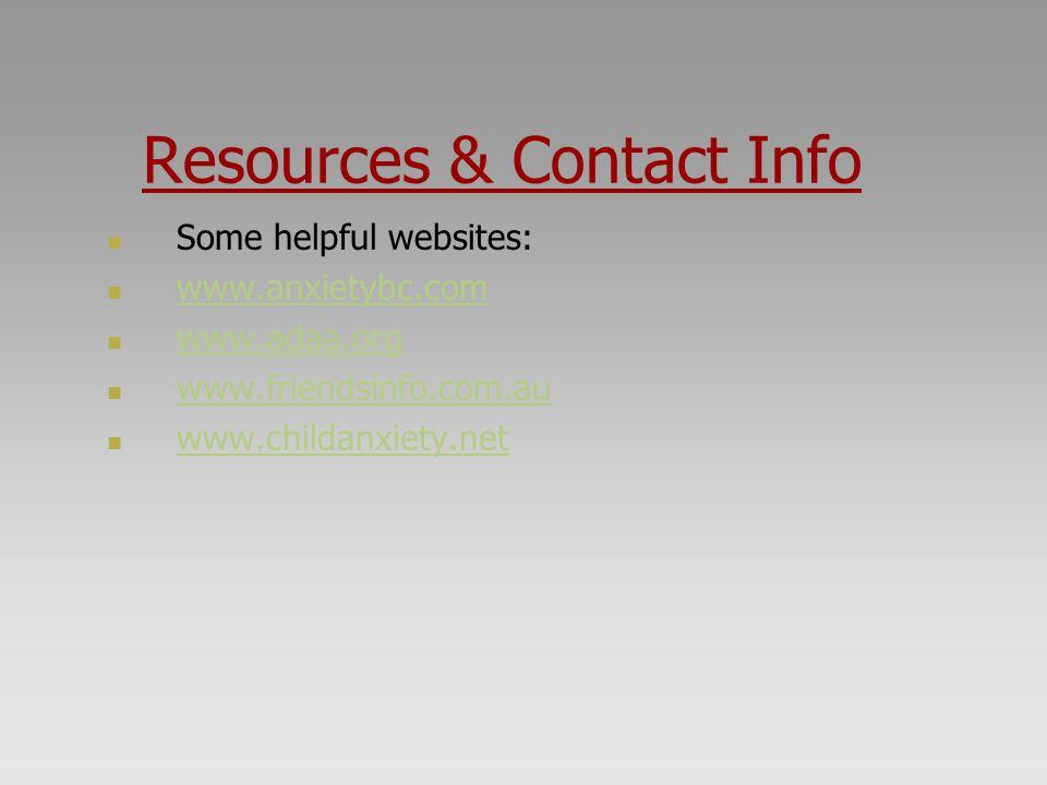 Resources & Contact Info Some helpful websites: www.anxietybc.com www.adaa.org www.friendsinfo.com.au www.childanxiety.net